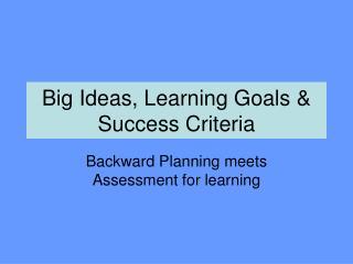 Big Ideas, Learning Goals  Success Criteria
