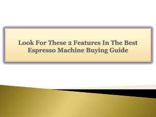 Look For These 2 Features In The Best Espresso Machine Buying Guide