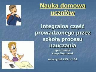 Nauka domowa uczni w  integralna czesc prowadzonego przez szkole procesu nauczania   opracowala: Kinga Szymanek nauczyci