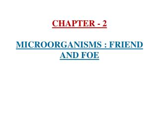 CHAPTER - 2  MICROORGANISMS : FRIEND AND FOE