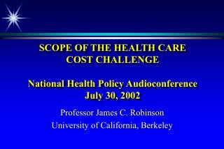 SCOPE OF THE HEALTH CARE  COST CHALLENGE  National Health Policy Audioconference July 30, 2002
