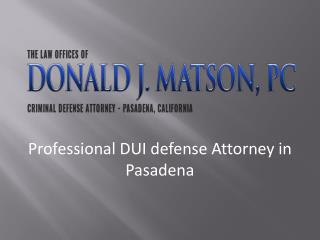 Professional DUI Defense attorney in Pasadena