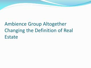 Ambience Group Altogether Changing the Definition of Real Estate