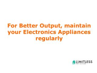For Better Output, maintain your Electronics Appliances regularly