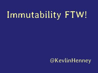 Immutability FTW!