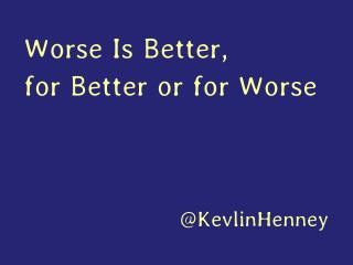Worse Is Better, for Better or for Worse