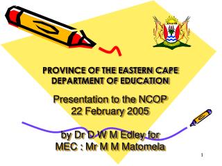 PROVINCE OF THE EASTERN CAPE DEPARTMENT OF EDUCATION   Presentation to the NCOP 22 February 2005  by Dr D W M Edley for