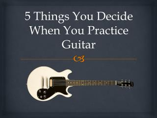 5 Things You Decide When You Practice Guitar