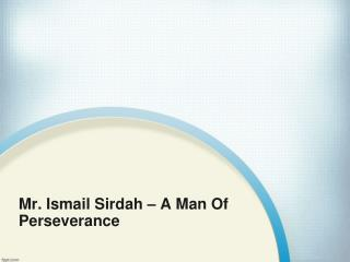 Mr. Ismail Sirdah – A Man Of Persevarance