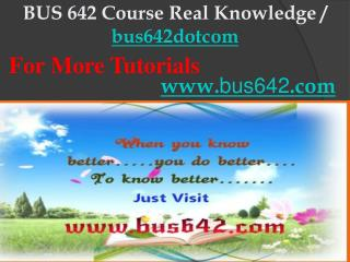 BUS 642 Course Real Knowledge / bus642dotcom