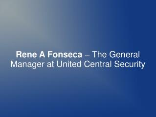 Rene A Fonseca – The General Manager at United Central Security