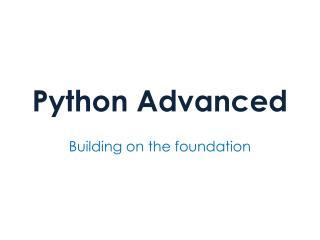 Python Advanced � Building on the foundation
