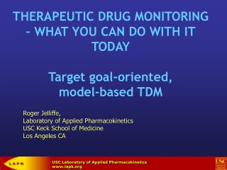 THERAPEUTIC DRUG MONITORING   WHAT YOU CAN DO WITH IT TODAY  Target goal-oriented,  model-based TDM