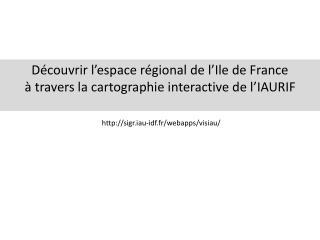 D couvrir l espace r gional de l Ile de France    travers la cartographie interactive de l IAURIF