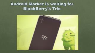Android Phones -Android Market is waiting for BlackBerry's Trio