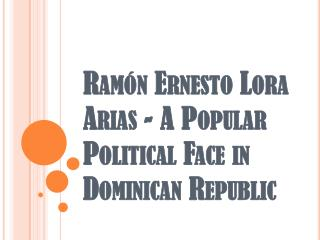Ramón Ernesto Lora Arias - A Popular Political Face in Dominican Republic