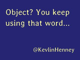 Object? You Keep Using that Word