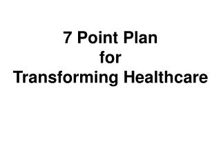 7 Point Plan  for  Transforming Healthcare