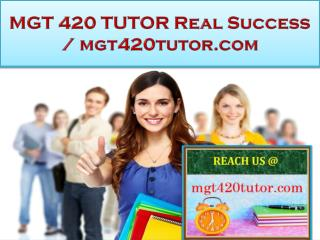 MGT 420 TUTOR Real Success / mgt420tutor.com