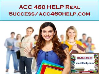 ACC 460 HELP Real Success/acc460help.com