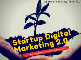 Startup/Digital Marketing 2.0: Growth Hacking Thru UX