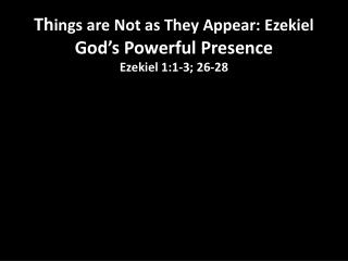 Things are Not as They Appear: Ezekiel God s Powerful Presence Ezekiel 1:1-3; 26-28