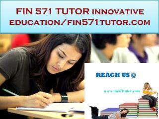 FIN 571 TUTOR innovative education/fin571tutor.com