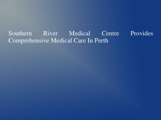 Southern River Medical Centre Provides Comprehensive Medical Care In Perth