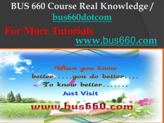 BUS 660 Course Real Knowledge / bus660dotcom