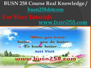 BUSN 258 Course Real Knowledge / busn258dotcom