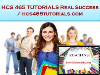 HCS 465 TUTORIALS Real Success - hcs465tutorials.com