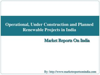 Operational, Under Construction and Planned    Renewable Projects in India