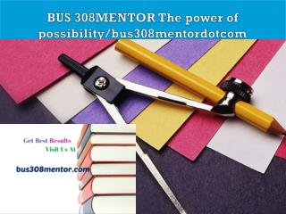 BUS 308MENTOR The power of possibility/bus308mentordotcom
