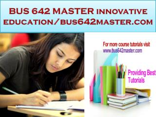 BUS 642 MASTER innovative education/bus642master.com