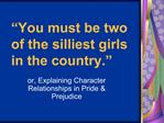You must be two of the silliest girls in the country.