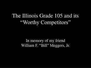 The Illinois Grade 105 and its  Worthy Competitors