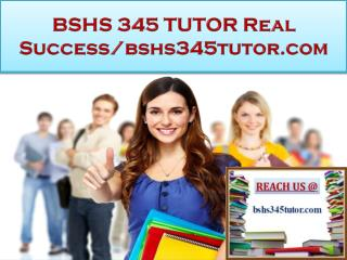 BSHS 345 TUTOR Real Success/bshs345tutor.com