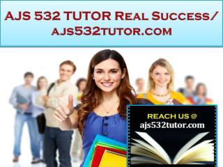 AJS 532 TUTOR Real Success / ajs532tutor.com