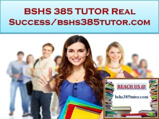 BSHS 385 TUTOR Real Success/bshs385tutor.com