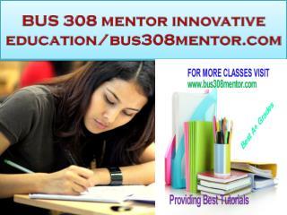 BUS 308 mentor innovative education-bus308mentor.com