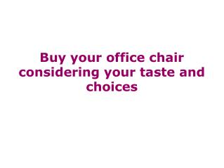 Buy your office chair considering your taste and choices