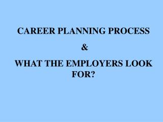 CAREER PLANNING PROCESS   WHAT THE EMPLOYERS LOOK FOR