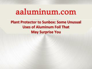 Plant Protector to SunBox: Some Unusual Uses of Aluminum Foil that may Surprise you