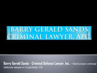 Barry Gerald Sands - Criminal Defense Lawyer, Inc. - Well known criminal defense lawyer in Coachella, CA