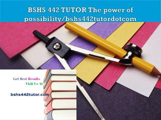 BSHS 442 TUTOR The power of possibility/bshs442tutordotcom