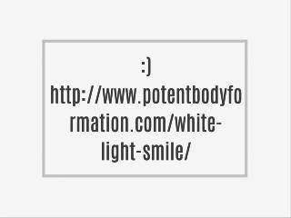 :) http://www.potentbodyformation.com/white-light-smile/