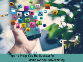 Tips to Help You Be Successful With Mobile Advertising
