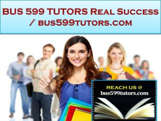 BUS 599 TUTORS Real Success /bus599tutors.com