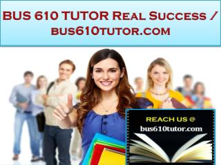 BUS 610 TUTOR Real Success /bus610tutor.com