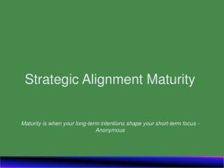 Strategic Alignment Maturity   Maturity is when your long-term intentions shape your short-term focus - Anonymous